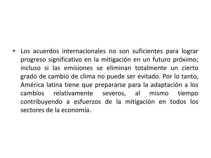Los acuerdos internacionales no son suficientes para lograr progreso significativo en la mitigación en un futuro próximo; incluso si las emisiones se eliminan totalmente un cierto grado de cambio de clima no puede ser evitado. Por lo tanto, América latina tiene que prepararse para la adaptación a los cambios relativamente severos, al mismo tiempo contribuyendo a esfuerzos de la mitigación en todos los sectores de la economía.