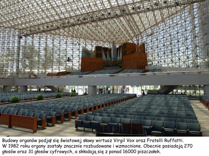 Budowy organów podjął się światowej sławy wirtuoz Virgil Vox oraz Fratelli Ruffatti.