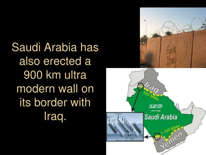Saudi Arabia has also erected a  900 km ultra modern wall on its border with Iraq.