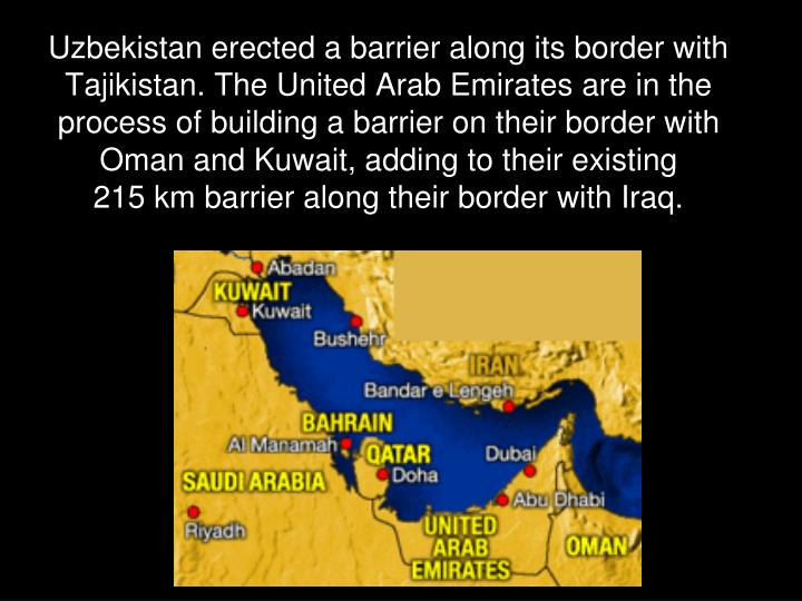 Uzbekistan erected a barrier along its border with Tajikistan. The United Arab Emirates are in the process of building a barrier on their border with Oman and Kuwait, adding to their existing