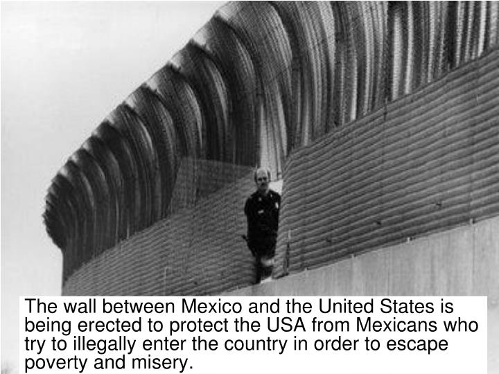 The wall between Mexico and the United States is being erected to protect the USA from Mexicans who try to illegally enter the country in order to escape poverty and misery.