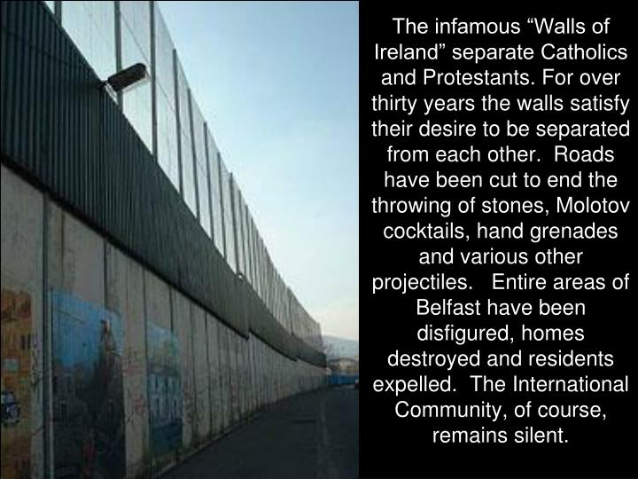 """The infamous """"Walls of Ireland"""" separate Catholics and Protestants. For over thirty years the walls satisfy their desire to be separated from each other.  Roads have been cut to end the throwing of stones, Molotov cocktails, hand grenades and various other projectiles.   Entire areas of Belfast have been disfigured, homes destroyed and residents expelled.  The International Community, of course,  remains silent."""
