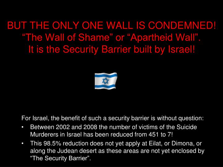 """BUT THE ONLY ONE WALL IS CONDEMNED! """"The Wall of Shame"""" or """"Apartheid Wall""""."""