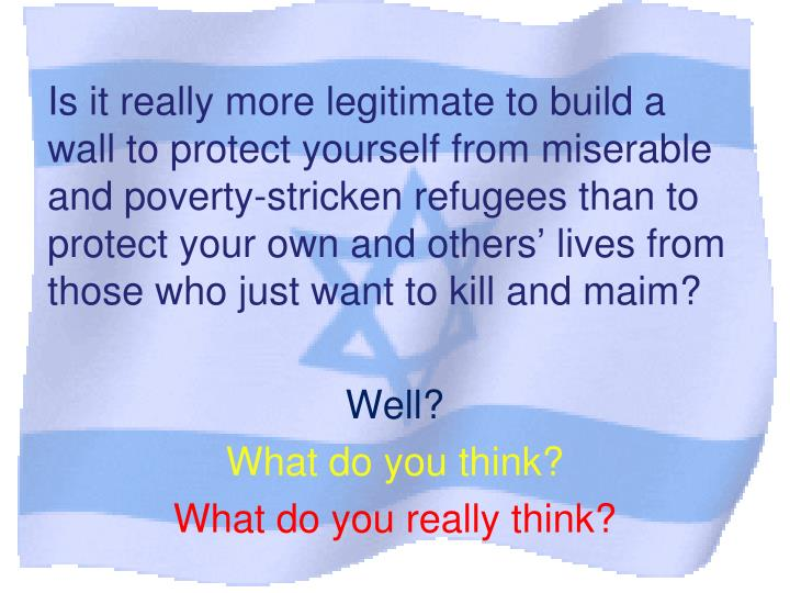 Is it really more legitimate to build a wall to protect yourself from miserable and poverty-stricken refugees than to protect your own and others' lives from those who just want to kill and maim?