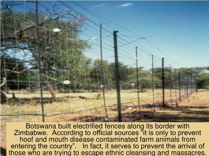 """Botswana built electrified fences along its border with Zimbabwe.  According to official sources """"it is only to prevent hoof and mouth disease contaminated farm animals from entering the country"""".   In fact, it serves to prevent the arrival of those who are trying to escape ethnic cleansing and massacres."""