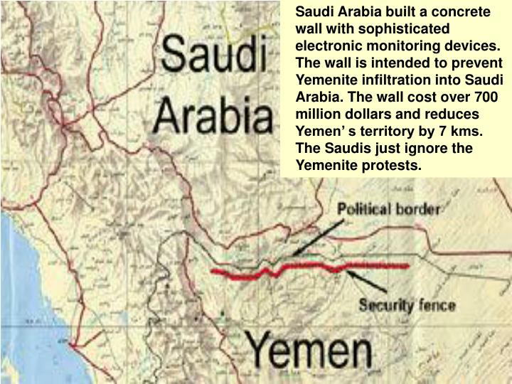 Saudi Arabia built a concrete wall with sophisticated electronic monitoring devices. The wall is intended to prevent Yemenite infiltration into Saudi Arabia. The wall cost over 700 million dollars and reduces Yemen' s territory by 7 kms. The Saudis just ignore the Yemenite protests.