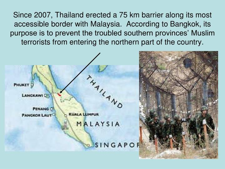 Since 2007, Thailand erected a 75 km barrier along its most accessible border with Malaysia.  According to Bangkok, its purpose is to prevent the troubled southern provinces' Muslim terrorists from entering the northern part of the country.