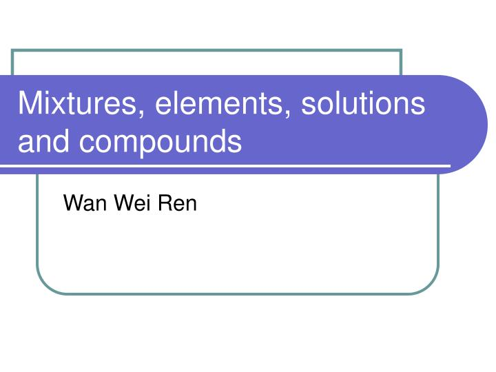 Mixtures elements solutions and compounds