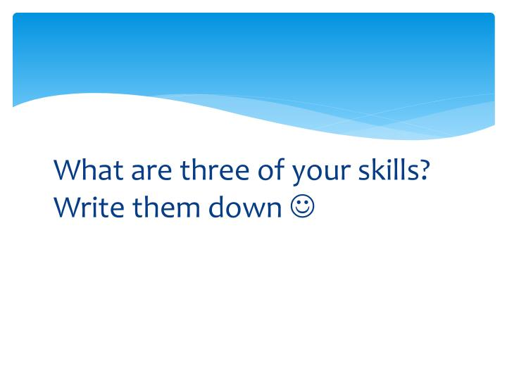 What are three of your skills? Write them down
