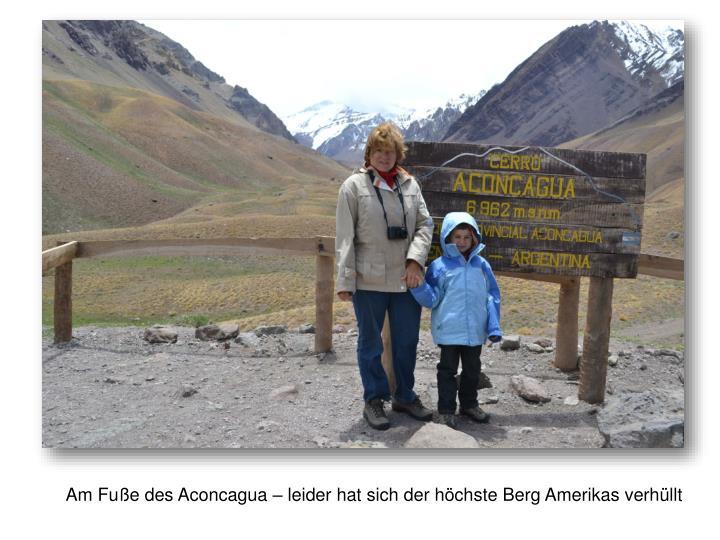 Am Fuße des Aconcagua – leider hat sich der höchste Berg Amerikas verhüllt