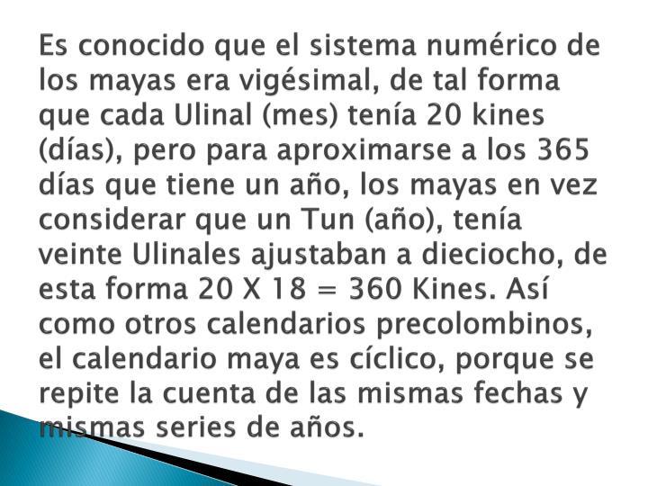 Es conocido que el sistema numérico de los mayas era vigésimal, de tal forma que cada Ulinal (mes) tenía 20 kines (días), pero para aproximarse a los 365 días que tiene un año, los mayas en vez considerar que un Tun (año), tenía veinte Ulinales ajustaban a dieciocho, de esta forma 20 X 18 = 360 Kines. Así como otros calendarios precolombinos, el calendario maya es cíclico, porque se repite la cuenta de las mismas fechas y mismas series de años.