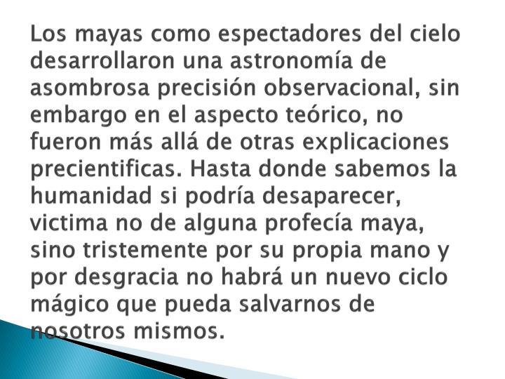Los mayas como espectadores del cielo desarrollaron una astronomía de asombrosa precisión observacional, sin embargo en el aspecto teórico, no fueron más allá de otras explicaciones precientificas. Hasta donde sabemos la humanidad si podría desaparecer, victima no de alguna profecía maya, sino tristemente por su propia mano y por desgracia no habrá un nuevo ciclo mágico que pueda salvarnos de nosotros mismos.