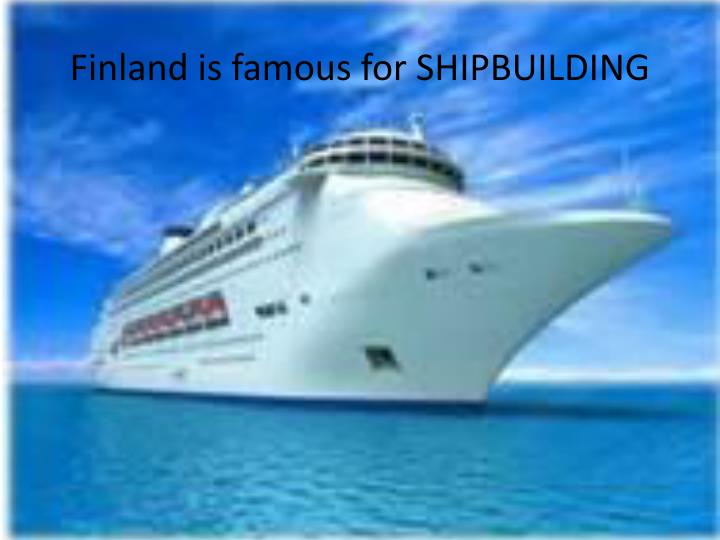 Finland is famous for SHIPBUILDING