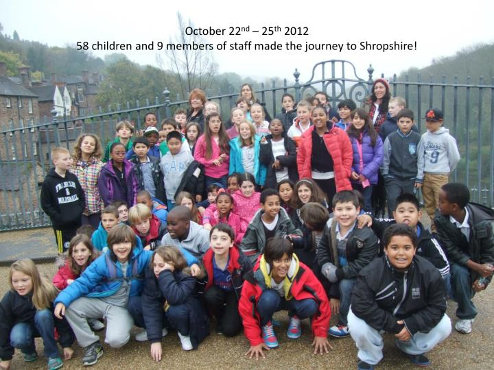 October 22 nd 25 th 2012 58 children and 9 members of staff made the journey to shropshire