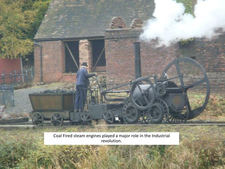 Coal Fired steam engines played a major role in the Industrial revolution.