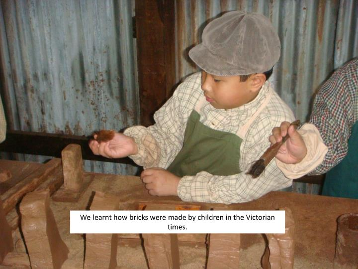 We learnt how bricks were made by children in the Victorian times.