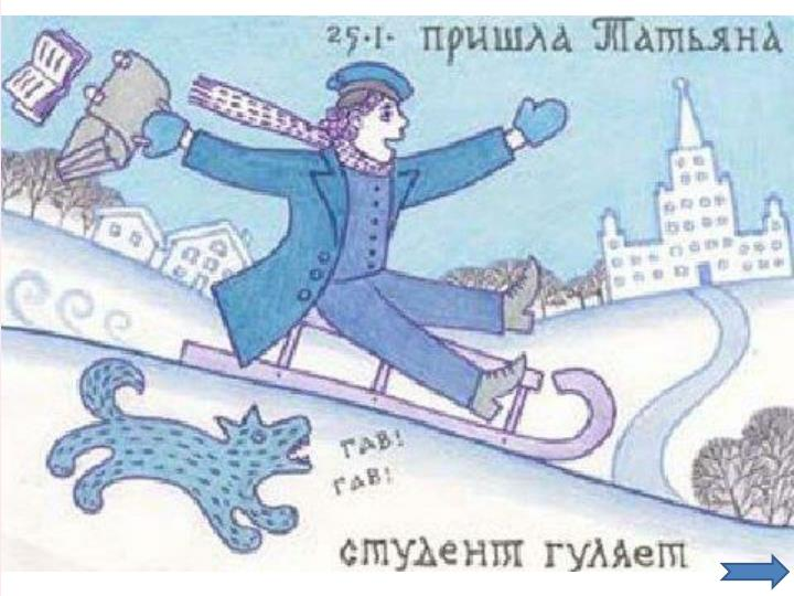 """В России еще в середине прошлого века Татьянин день (День студента) стал веселым и шумным праздником студенческой братии. В этот день толпы студентов до поздней ночи ходили по Москве с песнями, ездили, обнявшись, втроем и вчетвером, на одном извозчике и горланили песни. Хозяин """"Эрмитажа"""", француз Оливье, отдавал студентам в этот день свой ресторан для гулянки... Пели, говорили, кричали... Профессоров поднимали на столы... Ораторы сменялись один за другим."""