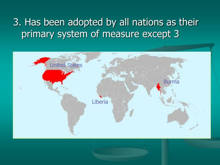 3. Has been adopted by all nations as their primary system of measure except 3