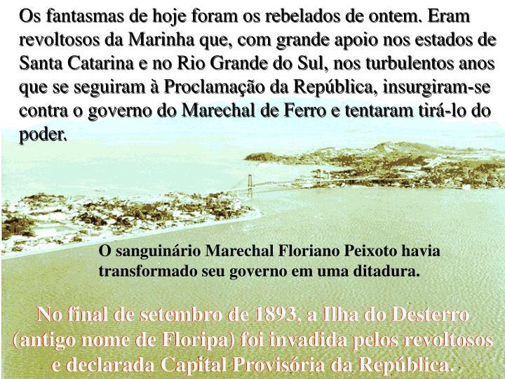 Os fantasmas de hoje foram os rebelados de ontem. Eram revoltosos da Marinha que, com grande apoio nos estados de Santa Catarina e no Rio Grande do Sul, nos turbulentos anos que se seguiram à Proclamação da República, insurgiram-se contra o governo do Marechal de Ferro e tentaram tirá-lo do poder.