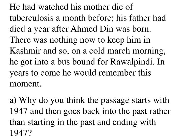 He had watched his mother die of tuberculosis a month before; his father had died a year after Ahmed Din was born. There was nothing now to keep him in Kashmir and so, on a cold march morning, he got into a bus bound for Rawalpindi. In years to come he would remember this moment.