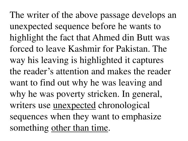 The writer of the above passage develops an unexpected sequence before he wants to highlight the fact that Ahmed din Butt was forced to leave Kashmir for Pakistan. The way his leaving is highlighted it captures the reader's attention and makes the reader want to find out why he was leaving and why he was poverty stricken. In general, writers use