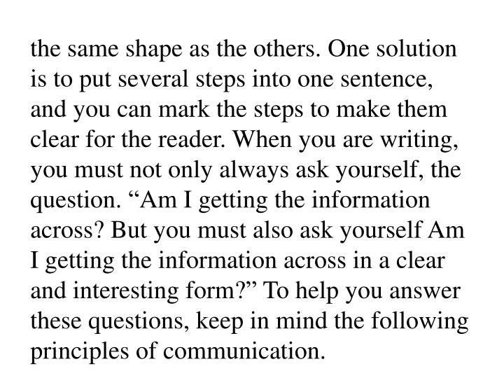 "the same shape as the others. One solution is to put several steps into one sentence, and you can mark the steps to make them clear for the reader. When you are writing, you must not only always ask yourself, the question. ""Am I getting the information across? But you must also ask yourself Am I getting the information across in a clear and interesting form?"" To help you answer these questions, keep in mind the following principles of communication."