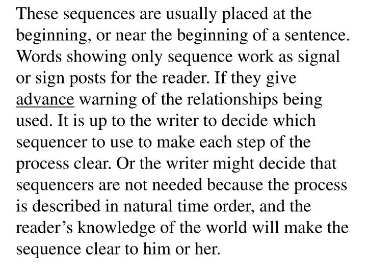 These sequences are usually placed at the beginning, or near the beginning of a sentence. Words showing only sequence work as signal or sign posts for the reader. If they give