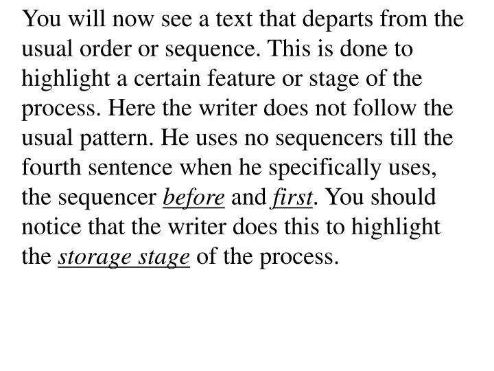 You will now see a text that departs from the usual order or sequence. This is done to highlight a certain feature or stage of the process. Here the writer does not follow the usual pattern. He uses no sequencers till the fourth sentence when he specifically uses, the sequencer
