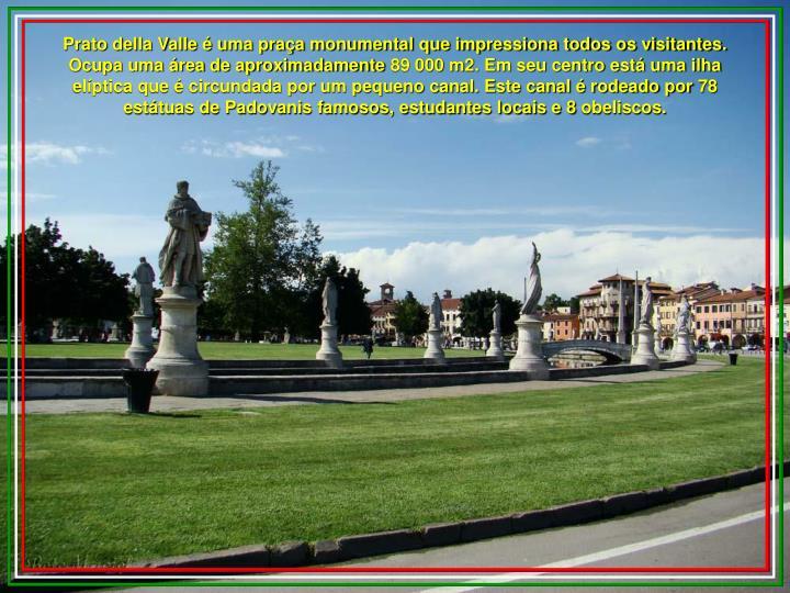 Prato della Valle é uma praça monumental que impressiona todos os visitantes. Ocupa uma área de aproximadamente 89 000 m2. Em seu centro está uma ilha elíptica que é circundada por um pequeno canal. Este canal é rodeado por 78 estátuas de Padovanis famosos, estudantes locais e 8 obeliscos.