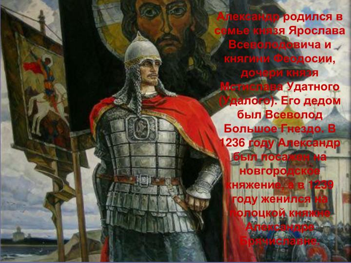 Александр родился в семье князя Ярослава Всеволодовича и княгини Феодосии, дочери князя Мстислава Удатного (Удалого). Его дедом был Всеволод Большое Гнездо. В 1236 году Александр был посажен на новгородское княжение, а в 1239 году женился на полоцкой княжне Александре Брячиславне.