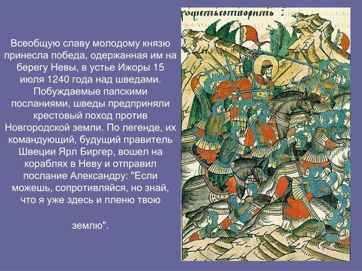 """Всеобщую славу молодому князю принесла победа, одержанная им на берегу Невы, в устье Ижоры 15 июля 1240 года над шведами. Побуждаемые папскими посланиями, шведы предприняли крестовый поход против Новгородской земли. По легенде, их командующий, будущий правитель Швеции Ярл Биргер, вошел на кораблях в Неву и отправил послание Александру: """"Если можешь, сопротивляйся, но знай, что я уже здесь и пленю твою землю""""."""