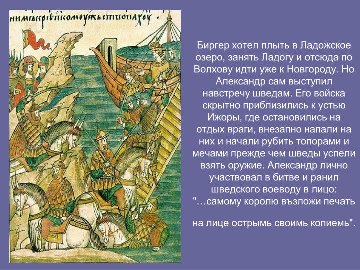 """Биргер хотел плыть в Ладожское озеро, занять Ладогу и отсюда по Волхову идти уже к Новгороду. Но Александр сам выступил навстречу шведам. Его войска скрытно приблизились к устью Ижоры, где остановились на отдых враги, внезапно напали на них и начали рубить топорами и мечами прежде чем шведы успели взять оружие. Александр лично участвовал в битве и ранил шведского воеводу в лицо: """"…самому королю възложи печать на лице острымь своимь копиемь""""."""