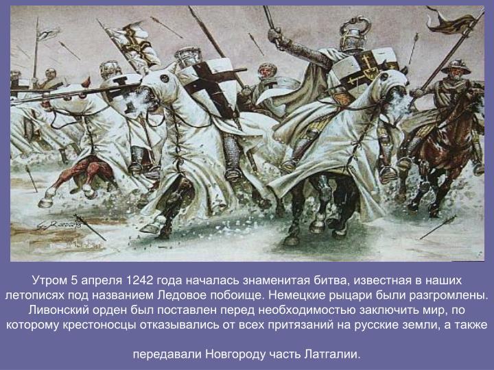 Утром 5 апреля 1242 года началась знаменитая битва, известная в наших летописях под названием Ледовое побоище. Немецкие рыцари были разгромлены. Ливонский орден был поставлен перед необходимостью заключить мир, по которому крестоносцы отказывались от всех притязаний на русские земли, а также передавали Новгороду часть Латгалии.