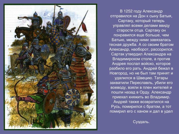В 1252 году Александр отправился на Дон к сыну Батыя, Сартаку, который теперь управлял всеми делами ввиду старости отца. Сартаку он понравился еще больше, чем Батыю, между ними завязалась тесная дружба. А со своим братом Александр, наоборот, рассорился. Сартак утвердил Александра на Владимирском столе, а против Андрея послал войско, которое разбило его рать. Андрей бежал в Новгород, но не был там принят и удалился в Швецию. Татары захватили Переславль, убили его воеводу, взяли в плен жителей и пошли назад в Орду. Александр приехал княжить во Владимир. Андрей также возвратился на Русь, помирился с братом, а тот помирил его с ханом и
