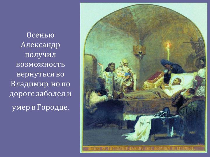 Осенью Александр получил возможность вернуться во Владимир, но по дороге заболел и умер в Городце.