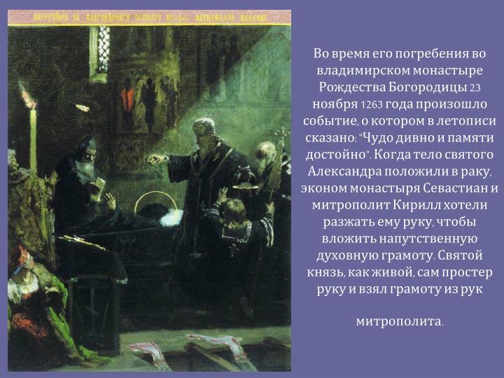 """Во время его погребения во владимирском монастыре Рождества Богородицы 23 ноября 1263 года произошло событие, о котором в летописи сказано: """"Чудо дивно и памяти достойно"""". Когда тело святого Александра положили в раку, эконом монастыря"""