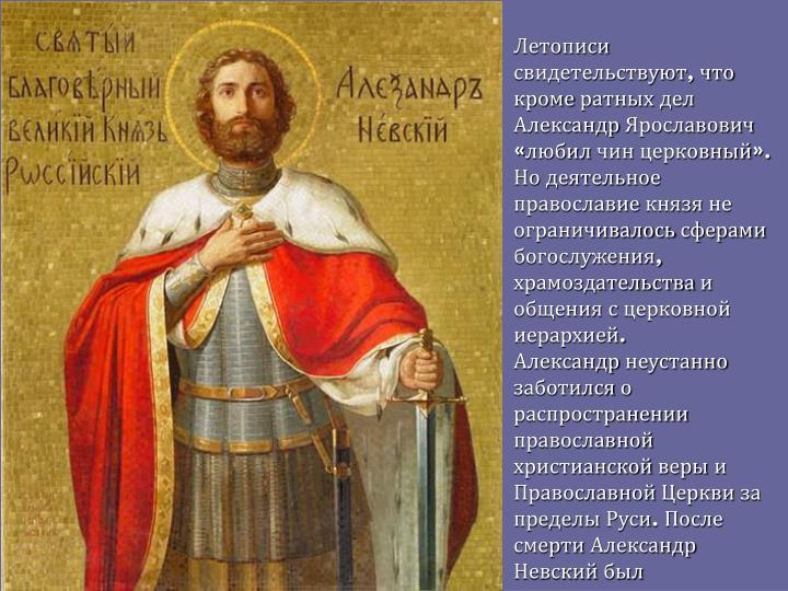 Летописи свидетельствуют, что кроме ратных дел Александр Ярославович «любил чин церковный». Но деятельное православие князя не ограничивалось сферами богослужения, храмоздательства и общения с церковной иерархией.