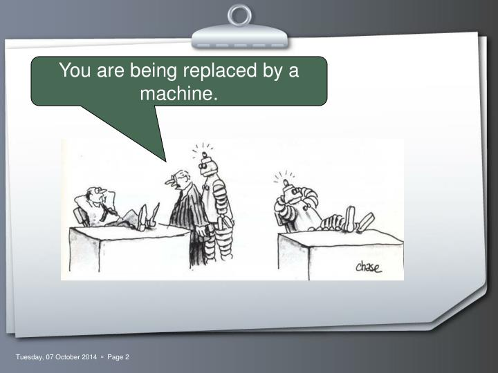 You are being replaced by a machine.