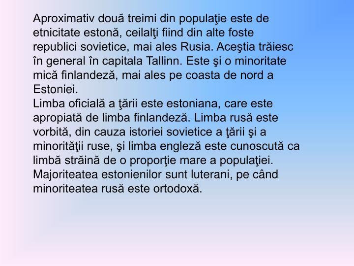 Aproximativ două treimi din populaţie este de etnicitate estonă, ceilalţi fiind din alte foste republici sovietice, mai ales Rusia. Aceştia trăiesc în general în capitala Tallinn. Este şi o minoritate mică finlandeză, mai ales pe coasta de nord a Estoniei.