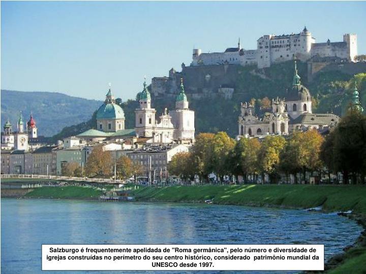 """Salzburgo é frequentemente apelidada de """"Roma germânica"""", pelo número e diversidade de igrejas construídas no perímetro do seu centro histórico, considerado  patrimônio mundial da UNESCO desde 1997."""