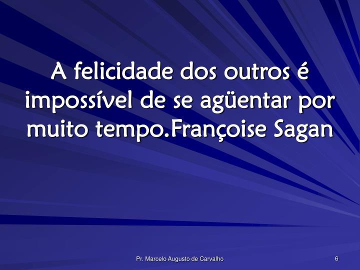 A felicidade dos outros é impossível de se agüentar por muito tempo.Françoise Sagan