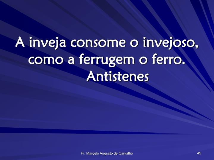 A inveja consome o invejoso, como a ferrugem o ferro.Antistenes
