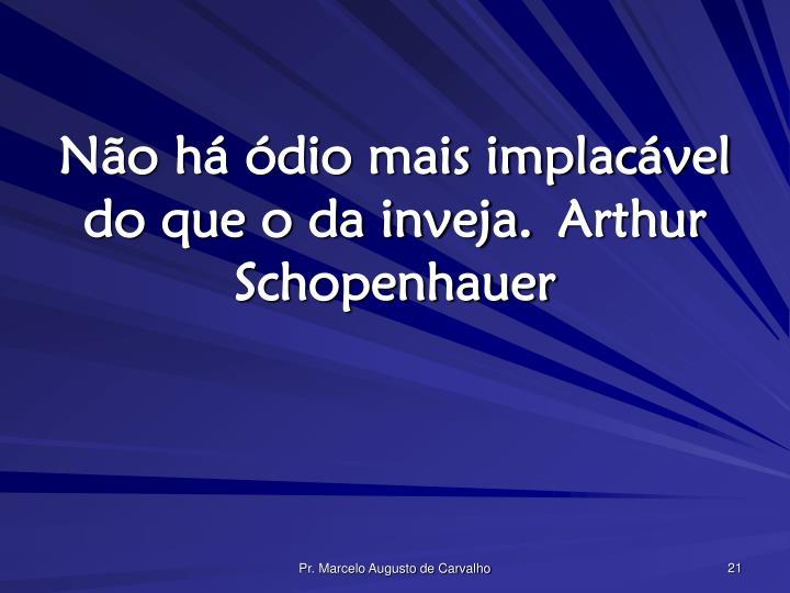 Não há ódio mais implacável do que o da inveja.Arthur Schopenhauer
