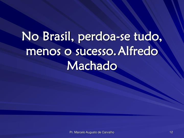 No Brasil, perdoa-se tudo, menos o sucesso.Alfredo Machado