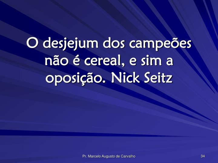 O desjejum dos campeões não é cereal, e sim a oposição.Nick Seitz