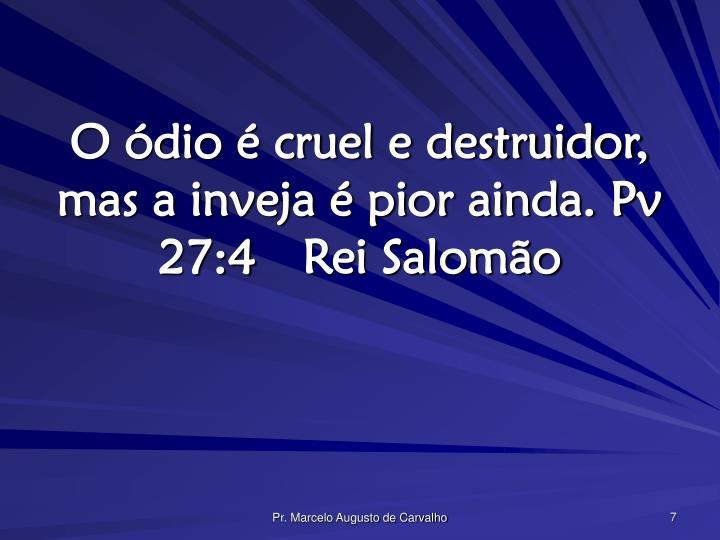 O ódio é cruel e destruidor, mas a inveja é pior ainda. Pv 27:4Rei Salomão