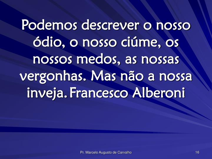 Podemos descrever o nosso ódio, o nosso ciúme, os nossos medos, as nossas vergonhas. Mas não a nossa inveja.Francesco Alberoni