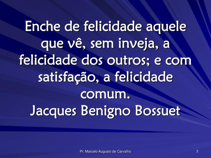 Enche de felicidade aquele que vê, sem inveja, a felicidade dos outros; e com satisfação, a felic...