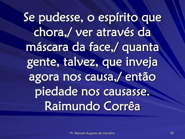 Se pudesse, o espírito que chora,/ ver através da máscara da face,/ quanta gente, talvez, que inveja agora nos causa,/ então piedade nos causasse.