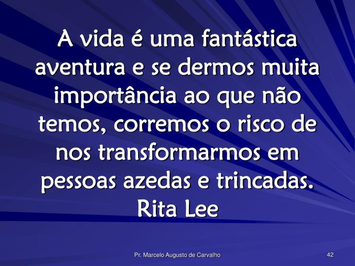 A vida é uma fantástica aventura e se dermos muita importância ao que não temos, corremos o risco de nos transformarmos em pessoas azedas e trincadas.